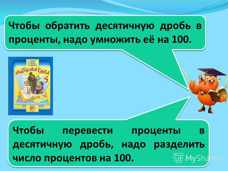 Чтобы обратить десятичную дробь в проценты, надо умножить её на 100. Чтобы перевести проценты в десятичную дробь, надо разделить число процентов на 100.