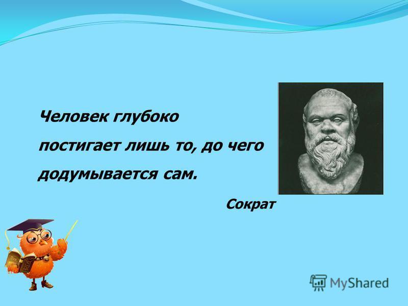 Человек глубоко постигает лишь то, до чего додумывается сам. Сократ