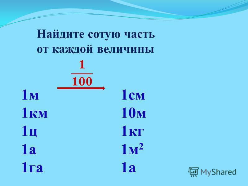 1 м 1 км 1 ц 1 а 1 га Найдите сотую часть от каждой величины 1 см 10 м 1 кг 1 м 2 1 а