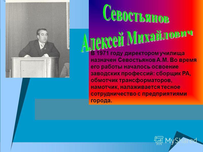 . В 1971 году директором училища назначен Севостьянов А.М. Во время его работы началось освоение заводских профессий: сборщик РА, обмотчик трансформаторов, намотчик, налаживается тесное сотрудничество с предприятиями города.