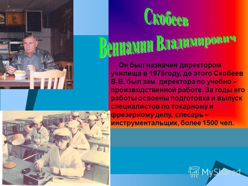 . Он был назначен директором училища в 1976 году, до этого Скобеев В.В. был зам. директора по учебно – производственной работе. За годы его работы освоены подготовка и выпуск специалистов по токарному и фрезерному делу, слесарь – инструментальщик, бо