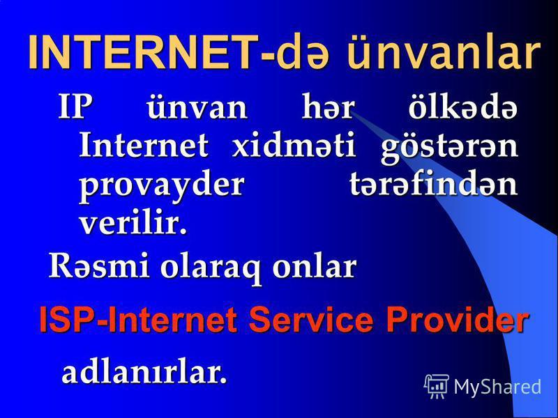INTERNET- də ünvanlar IP ünvan hər ölkədə Internet xidməti göstərən provayder tərəfindən verilir. ISP-Internet Service Provider adlanırlar. adlanırlar. Rəsmi olaraq onlar