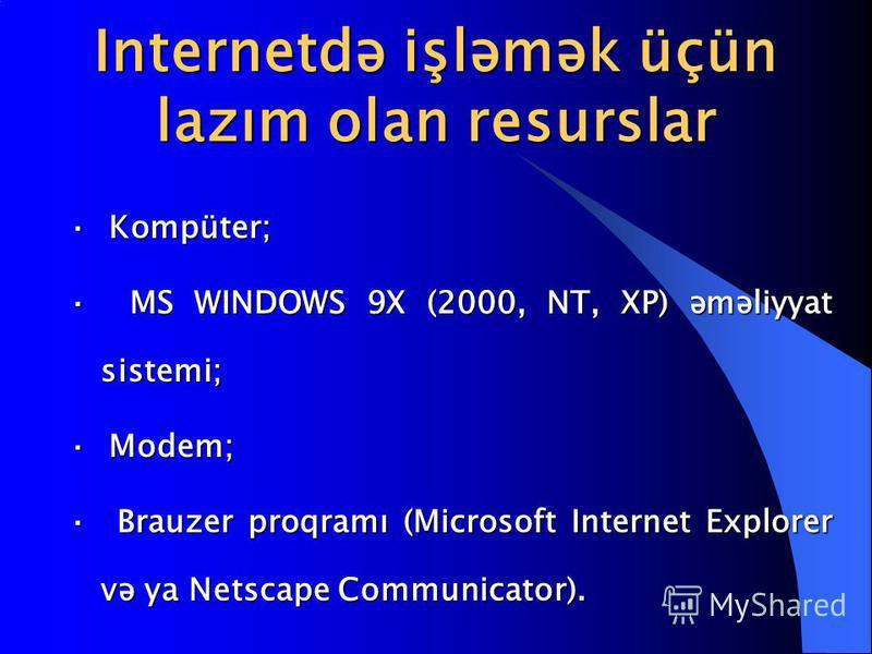 Internetdə işləmək üçün lazım olan resurslar · Kompüter; · MS WINDOWS 9X (2000, NT, XP) əməliyyat sistemi; · Modem; · Brauzer proqramı (Microsoft Internet Explorer və ya Netscape Communicator).