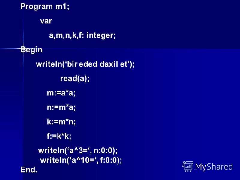 Program m1; var a,m,n,k,f: integer; Begin writeln(bir eded daxil et); read(a); m:=a*a; n:=m*a; k:=m*n; f:=k*k; writeln(a^3=, n:0:0); writeln(a^10=, f:0:0); End.