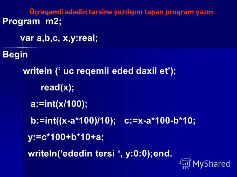 Üçrəqəmli ədədin tərsinə yazılışını tapan proqram yazın Program m2; var a,b,c, x,y:real; Begin writeln ( uc reqemli eded daxil et); read(x); a:=int(x/100); b:=int((x-a*100)/10); c:=x-a*100-b*10; y:=c*100+b*10+a; writeln(ededin tersi, y:0:0);end.