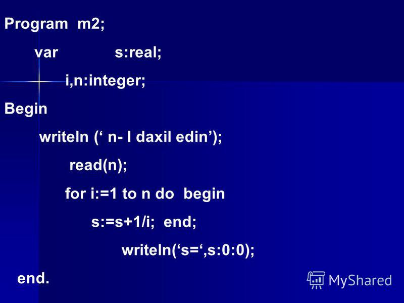 Program m2; var s:real; i,n:integer; Begin writeln ( n- I daxil edin); read(n); for i:=1 to n do begin s:=s+1/i; end; writeln(s=,s:0:0); end.