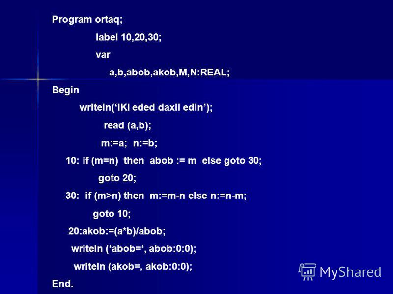 Program ortaq; label 10,20,30; var a,b,abob,akob,M,N:REAL; Begin writeln(IKI eded daxil edin); read (a,b); m:=a; n:=b; 10: if (m=n) then abob := m else goto 30; goto 20; 30: if (m>n) then m:=m-n else n:=n-m; goto 10; 20:akob:=(a*b)/abob; writeln (abo