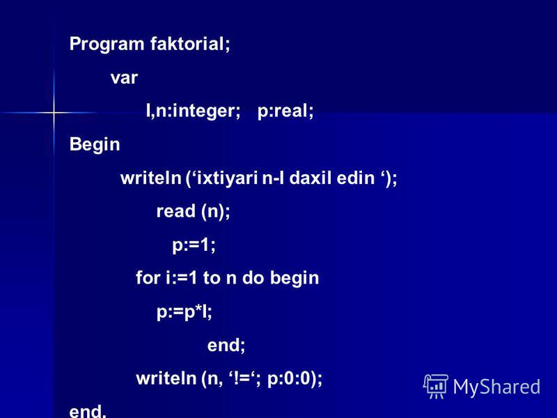 Program faktorial; var I,n:integer; p:real; Begin writeln (ixtiyari n-I daxil edin ); read (n); p:=1; for i:=1 to n do begin p:=p*I; end; writeln (n, !=; p:0:0); end.
