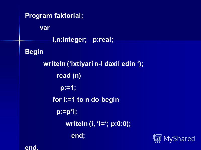 Program faktorial; var I,n:integer; p:real; Begin writeln (ixtiyari n-I daxil edin ); read (n) p:=1; for i:=1 to n do begin p:=p*i; writeln (i, !=; p:0:0); end; end.