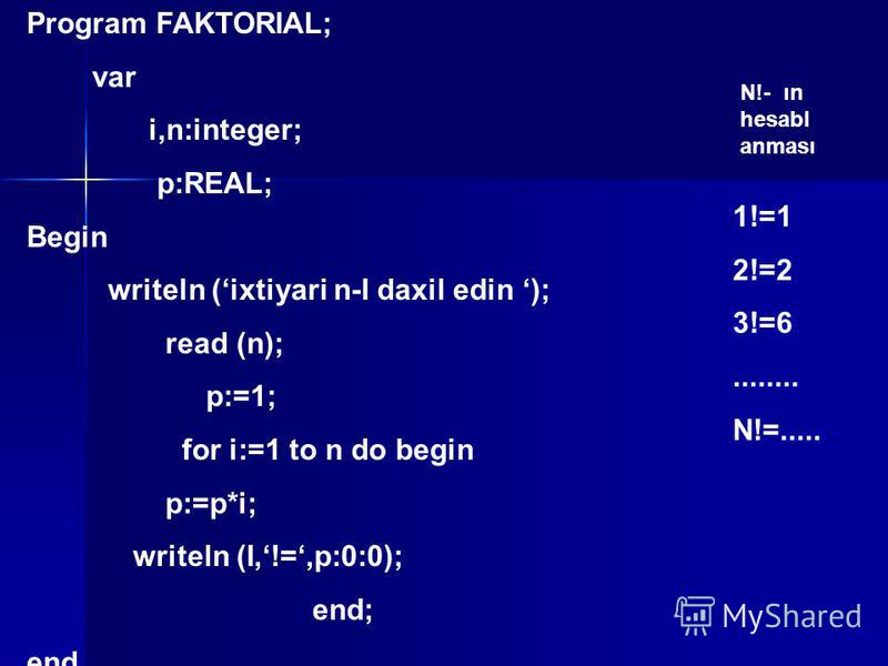 Program FAKTORIAL; var i,n:integer; p:REAL; Begin writeln (ixtiyari n-I daxil edin ); read (n); p:=1; for i:=1 to n do begin p:=p*i; writeln (I,!=,p:0:0); end; end. N!- ın hesabl anması 1!=1 2!=2 3!=6........ N!=.....