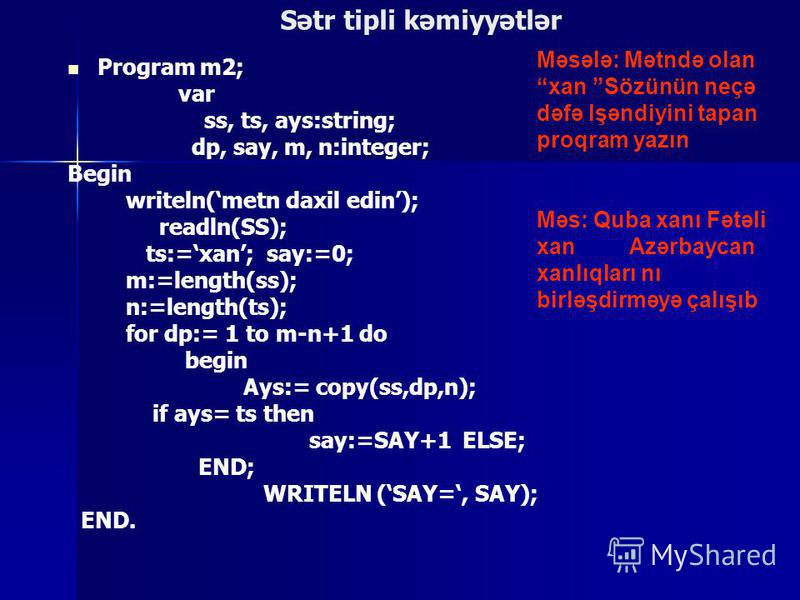 Sətr tipli kəmiyyətlər Program m2; var ss, ts, ays:string; dp, say, m, n:integer; Begin writeln(metn daxil edin); readln(SS); ts:=xan; say:=0; m:=length(ss); n:=length(ts); for dp:= 1 to m-n+1 do begin Ays:= copy(ss,dp,n); if ays= ts then say:=SAY+1
