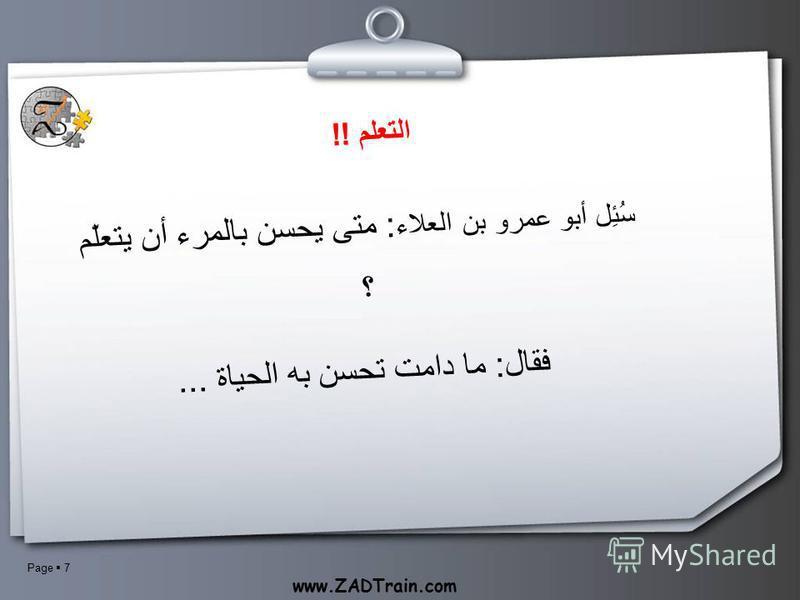 Page 7 www.ZADTrain.com التعلم !! سُئِل أبو عمرو بن العلاء : متى يحسن بالمرء أن يتعلّم ؟ فقال: ما دامت تحسن به الحياة...