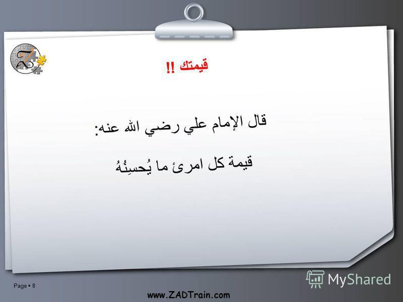 Page 8 www.ZADTrain.com قيمتك !! قال الإمام علي رضي الله عنه: قيمة كل امرئ ما يُحسِنُهُ