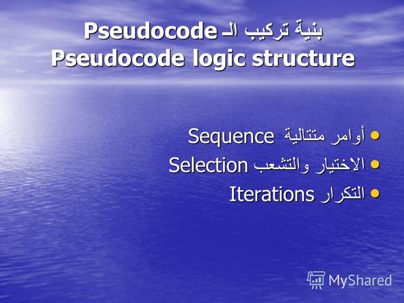 بنية تركيب الـ Pseudocode Pseudocode logic structure أوامر متتالية Sequence أوامر متتالية Sequence الاختيار والتشعب Selection الاختيار والتشعب Selection التكرار Iterations التكرار Iterations