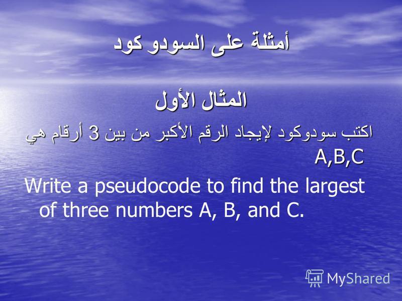 أمثلة على السودو كود المثال الأول اكتب سودوكود لإيجاد الرقم الأكبر من بين 3 أرقام هي A,B,C اكتب سودوكود لإيجاد الرقم الأكبر من بين 3 أرقام هي A,B,C Write a pseudocode to find the largest of three numbers A, B, and C.