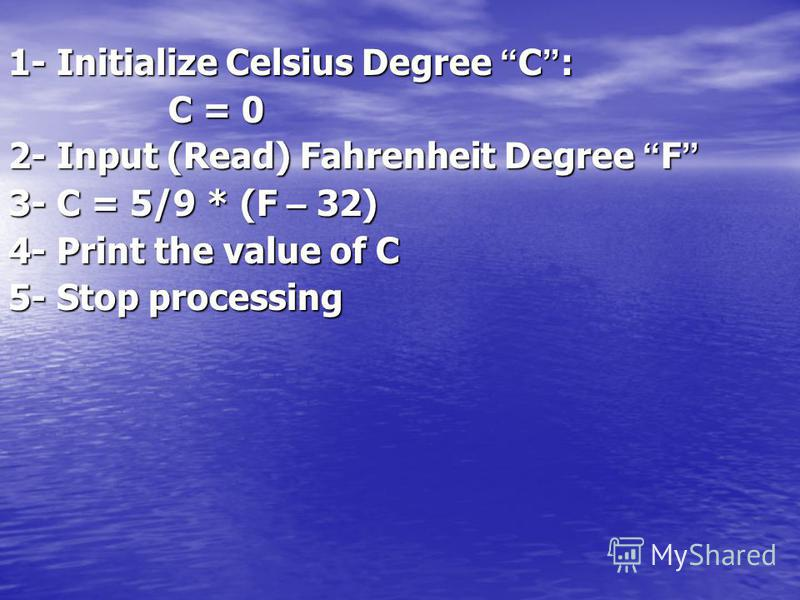 1- Initialize Celsius Degree C : C = 0 2- Input (Read) Fahrenheit Degree F 2- Input (Read) Fahrenheit Degree F 3- C = 5/9 * (F – 32) 4- Print the value of C 5- Stop processing
