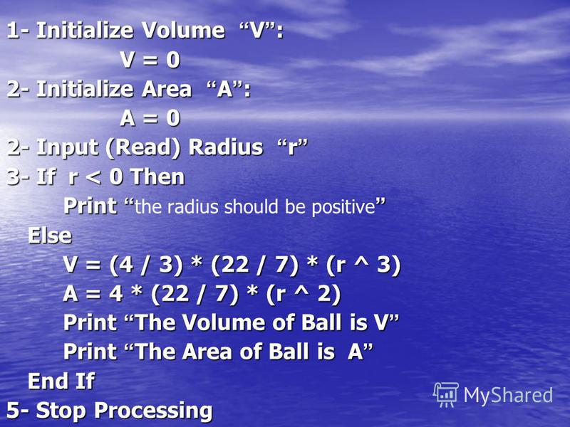 1- Initialize Volume V : V = 0 2- Initialize Area A : A = 0 2- Input (Read) Radius r 2- Input (Read) Radius r 3- If r < 0 Then Print Print the radius should be positive Else V = (4 / 3) * (22 / 7) * (r ^ 3) A = 4 * (22 / 7) * (r ^ 2) Print The Volume