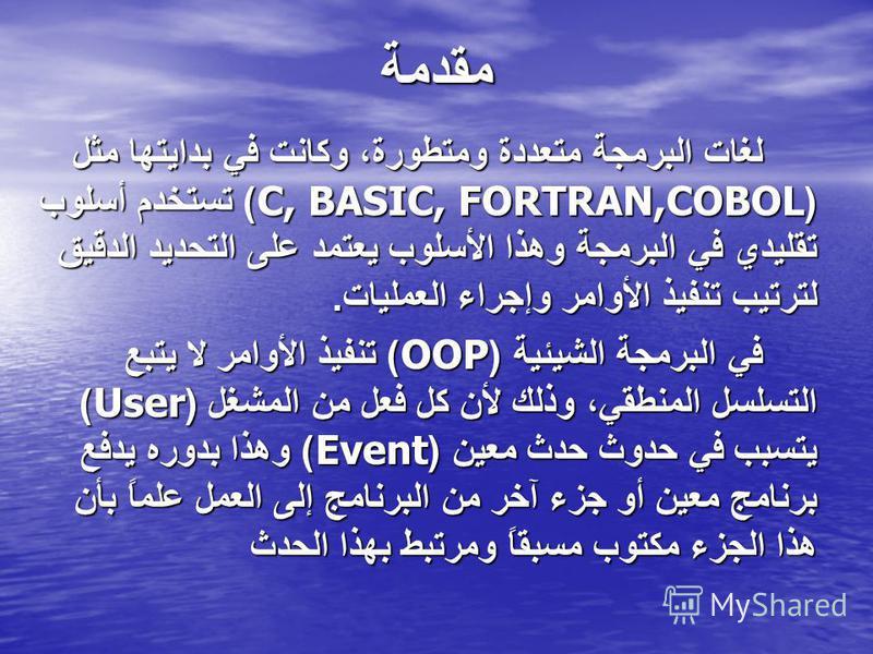 مقدمة لغات البرمجة متعددة ومتطورة، وكانت في بدايتها مثل (C, BASIC, FORTRAN,COBOL) تستخدم أسلوب تقليدي في البرمجة وهذا الأسلوب يعتمد على التحديد الدقيق لترتيب تنفيذ الأوامر وإجراء العمليات. في البرمجة الشيئية (OOP) تنفيذ الأوامر لا يتبع التسلسل المنطق