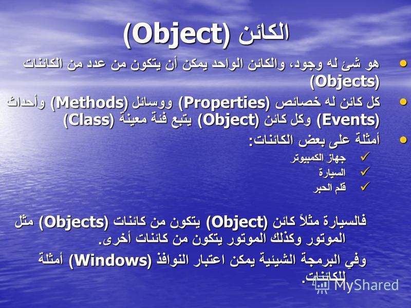 الكائن (Object) هو شئ له وجود، والكائن الواحد يمكن أن يتكون من عدد من الكائنات (Objects) هو شئ له وجود، والكائن الواحد يمكن أن يتكون من عدد من الكائنات (Objects) كل كائن له خصائص (Properties) ووسائل (Methods) وأحداث (Events) وكل كائن (Object) يتبع فئ