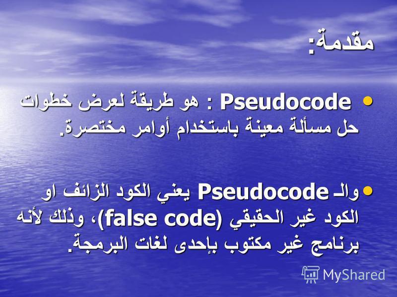 مقدمة : Pseudocode : هو طريقة لعرض خطوات حل مسألة معينة باستخدام أوامر مختصرة. Pseudocode : هو طريقة لعرض خطوات حل مسألة معينة باستخدام أوامر مختصرة. والـ Pseudocode يعني الكود الزائف او الكود غير الحقيقي (false code) ، وذلك لأنه برنامج غير مكتوب بإح