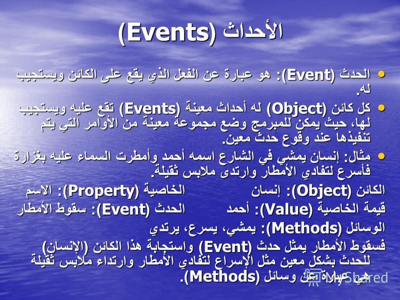 الحدث (Event): هو عبارة عن الفعل الذي يقع على الكائن ويستجيب له. الحدث (Event): هو عبارة عن الفعل الذي يقع على الكائن ويستجيب له. كل كائن (Object) له أحداث معينة (Events) تقع عليه ويستجيب لها، حيث يمكن للمبرمج وضع مجموعة معينة من الأوامر التي يتم تنف