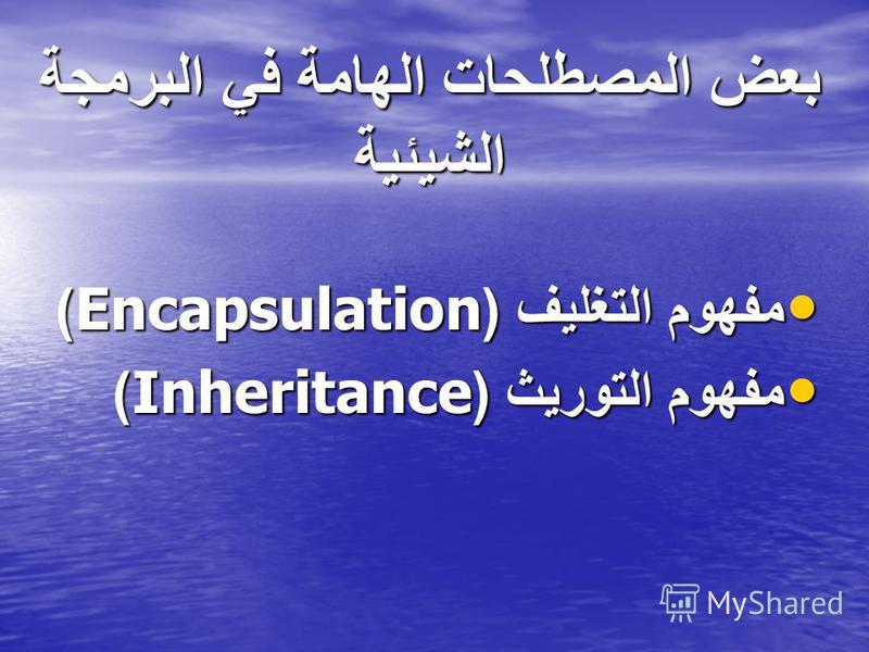 بعض المصطلحات الهامة في البرمجة الشيئية مفهوم التغليف (Encapsulation) مفهوم التغليف (Encapsulation) مفهوم التوريث (Inheritance) مفهوم التوريث (Inheritance)