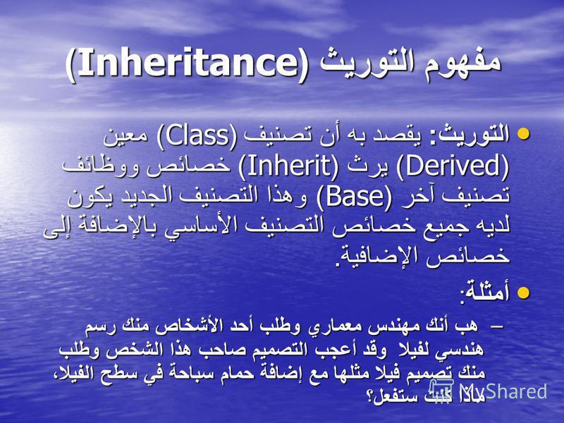 مفهوم التوريث (Inheritance) التوريث : يقصد به أن تصنيف (Class) معين (Derived) يرث (Inherit) خصائص ووظائف تصنيف آخر (Base) وهذا التصنيف الجديد يكون لديه جميع خصائص التصنيف الأساسي بالإضافة إلى خصائص الإضافية. التوريث : يقصد به أن تصنيف (Class) معين (D