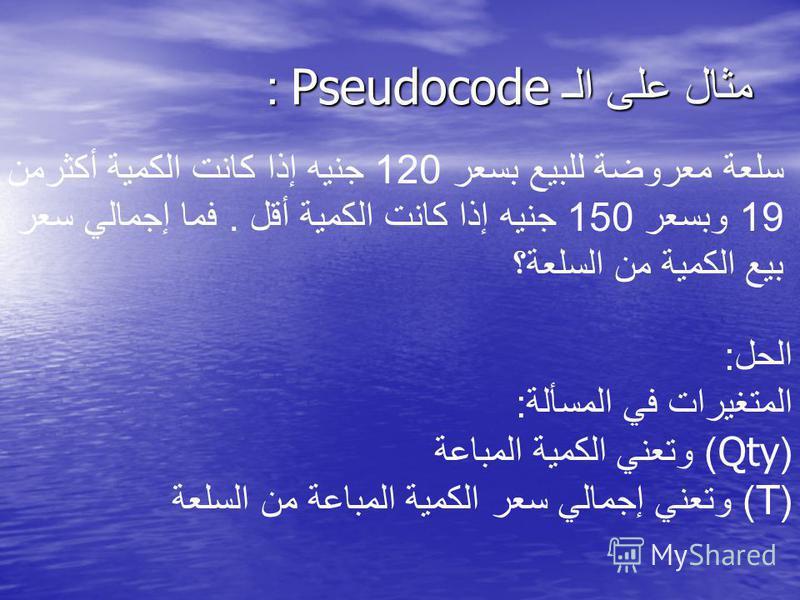 مثال على الـ Pseudocode : سلعة معروضة للبيع بسعر 120 جنيه إذا كانت الكمية أكثرمن 19 وبسعر 150 جنيه إذا كانت الكمية أقل. فما إجمالي سعر بيع الكمية من السلعة؟ الحل : المتغيرات في المسألة : (Qty) وتعني الكمية المباعة (T) وتعني إجمالي سعر الكمية المباعة
