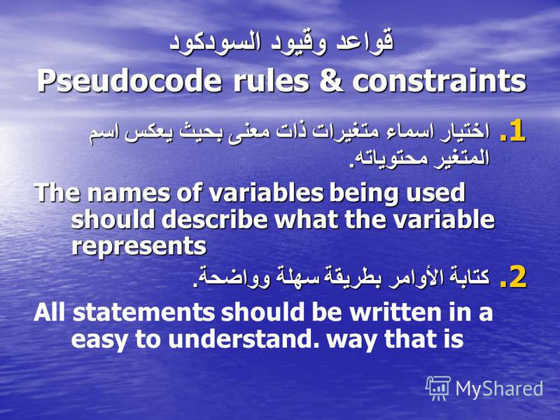 قواعد وقيود السودكود Pseudocode rules & constraints 1. اختيار اسماء متغيرات ذات معنى بحيث يعكس اسم المتغير محتوياته. The names of variables being used should describe what the variable represents 2. كتابة الأوامر بطريقة سهلة وواضحة. All statements sh