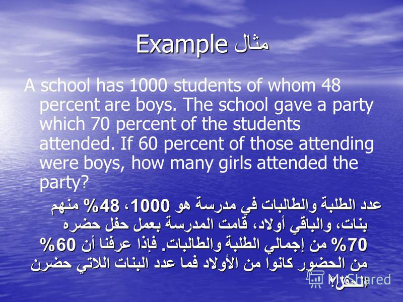 مثال Example A school has 1000 students of whom 48 percent are boys. The school gave a party which 70 percent of the students attended. If 60 percent of those attending were boys, how many girls attended the party? عدد الطلبة والطالبات في مدرسة هو 10