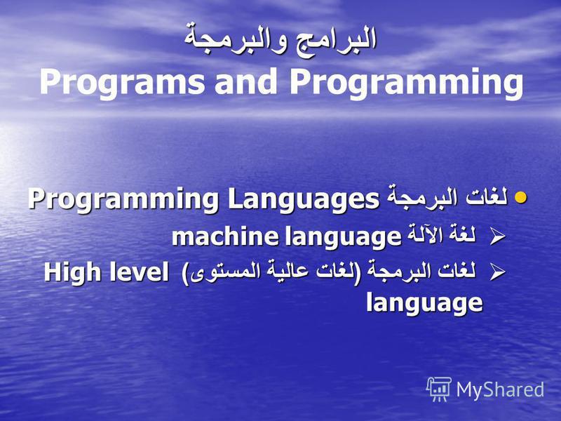 البرامج والبرمجة البرامج والبرمجة Programs and Programming لغات البرمجة Programming Languages لغات البرمجة Programming Languages لغة الآلة machine language لغة الآلة machine language لغات البرمجة ( لغات عالية المستوى ) High level language لغات البرمج