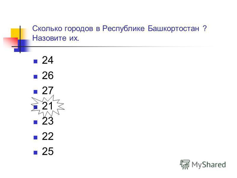 Сколько городов в Республике Башкортостан ? Назовите их. 24 26 27 21 23 22 25