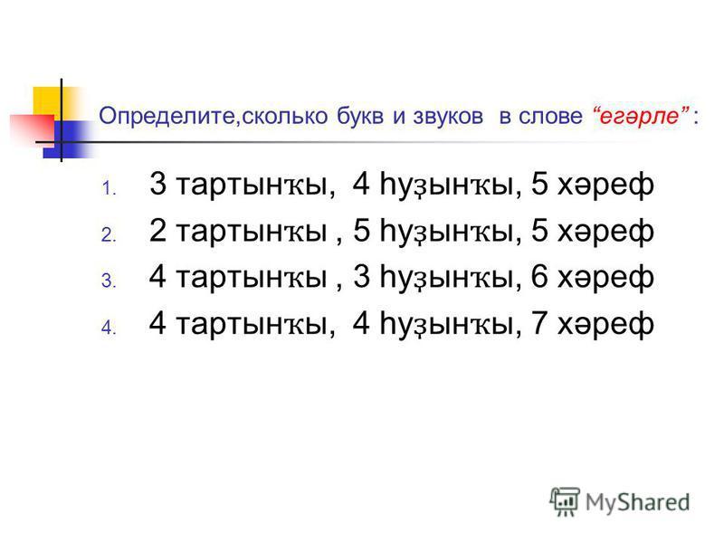 Определите,сколько букв и звуков в слове егәрле : 3 торты н ҡ ы, 4 һу ҙ ын ҡ ы, 5 хәреф 2 торты н ҡ ы, 5 һу ҙ ын ҡ ы, 5 хәреф 4 торты н ҡ ы, 3 һу ҙ ын ҡ ы, 6 хәреф 4 торты н ҡ ы, 4 һу ҙ ын ҡ ы, 7 хәреф