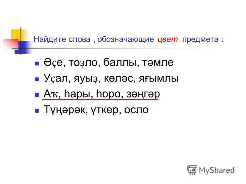 Найдите слова, обозначающие цвет предмета : Ә ҫ е, то ҙ ло, баллы, тәмле У ҫ ал, яузы ҙ, көләс, яғымлы А ҡ, һары, һаро, зәңгәр Түңәрәк, үткер, осло