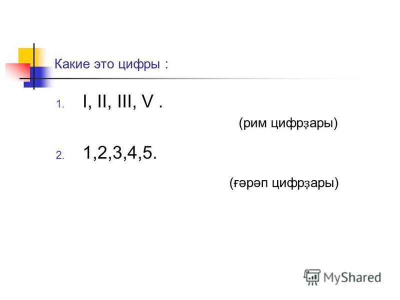 Какие это цифры : I, II, III, V. 1,2,3,4,5. (рим цифр ҙ ары) (ғәрәп цифр ҙ ары)