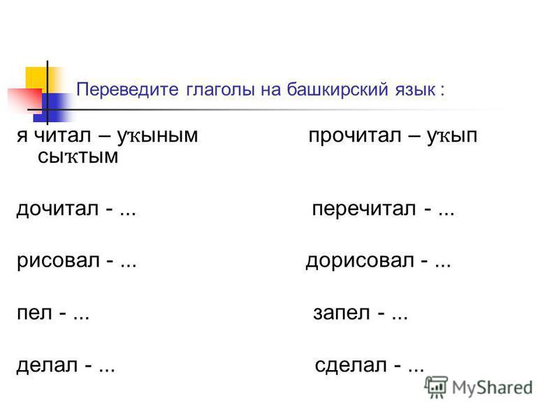 Переведите глаголы на башкирский язык : я читал – у ҡ синым прочитал – у ҡ ып сы ҡ тым дочитал -... перечитал -... рисовал -... дорисовал -... пел -... запел -... делал -... сделал -...