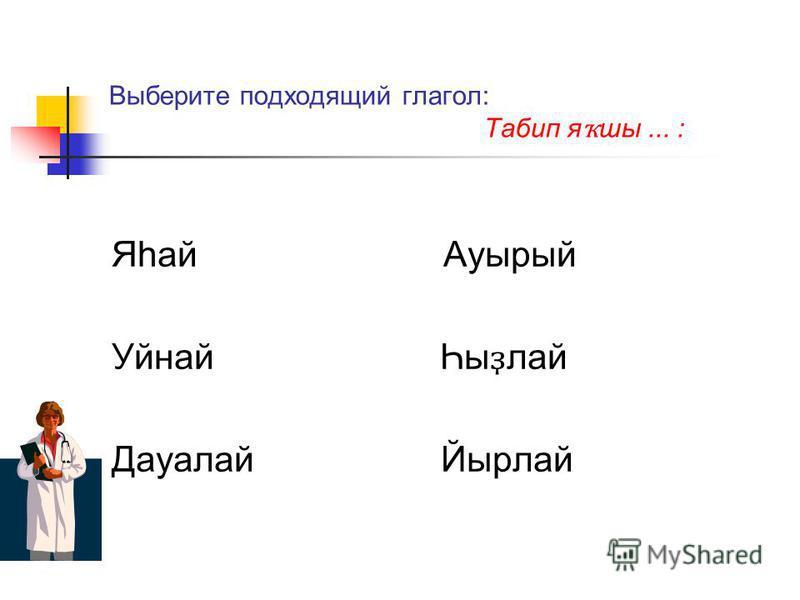 Выберите подходящий глагол: Табип я ҡ ши... : Яһай Ауырый Уйнай Һы ҙ лай Дауалай Йырлай