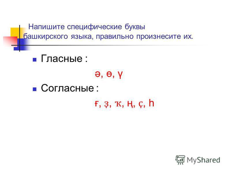 Напишите специфические буквы башкирского языка, правильно произнесите их. Гласные : ә, ө, ү Согласные : ғ, ҙ, ҡ, ң, ҫ, һ