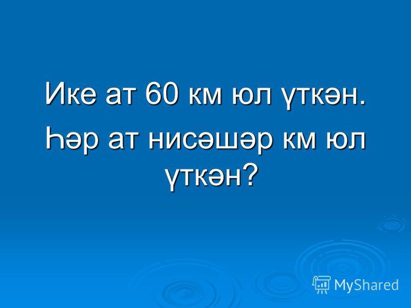 Ике ат 60 км юл үткән. Һәр ат нисәшәр км юл үткән?