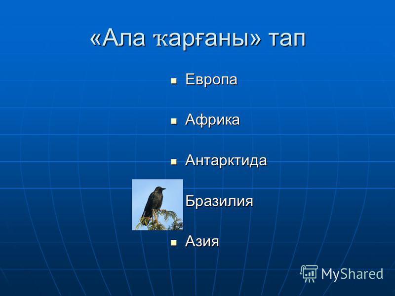 «Ала ҡ арғаны» тап Европа Европа Африка Африка Антарктида Антарктида Бразилия Бразилия Азия Азия