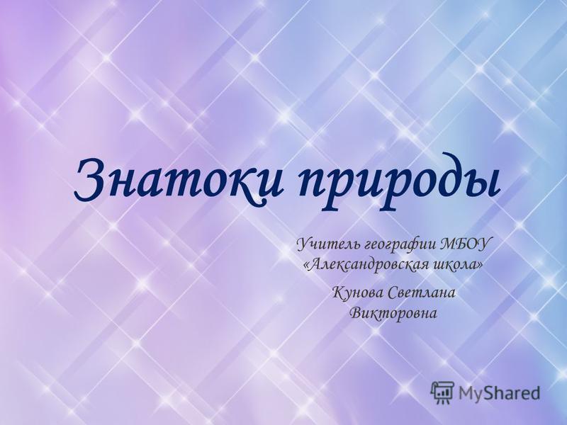 Знатоки природы Учитель географии МБОУ «Александровская школа» Кунова Светлана Викторовна