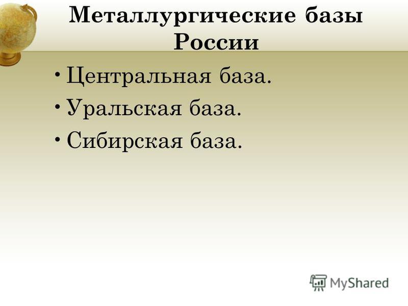 Металлургические базы России Центральная база. Уральская база. Сибирская база.