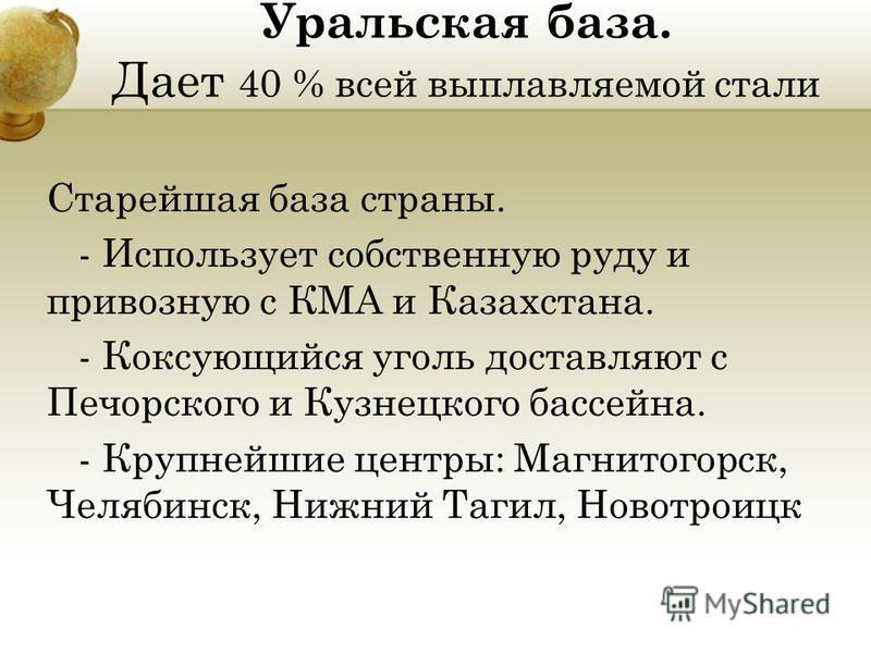 Уральская база. Дает 40 % всей выплавляемой стали Старейшая база страны. - Использует собственную руду и привозную с КМА и Казахстана. - Коксующийся уголь доставляют с Печорского и Кузнецкого бассейна. - Крупнейшие центры: Магнитогорск, Челябинск, Ни