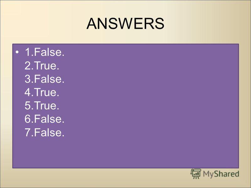 ANSWERS 1.False. 2.True. 3.False. 4.True. 5.True. 6.False. 7.False.
