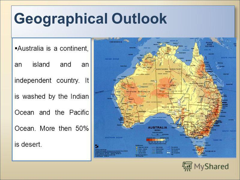 Geographical Outlook Australia is a continent, an island and an independent country. It is washed by the Indian Ocean and the Pacific Ocean. More then 50% is desert.