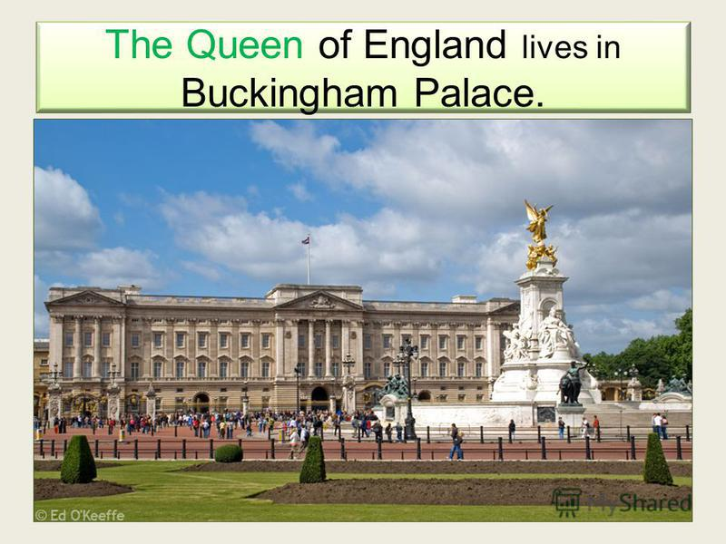 The Queen of England lives in Buckingham Palace.