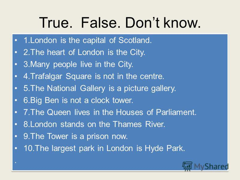 True. False. Dont know. 1.London is the capital of Scotland. 2.The heart of London is the City. 3.Many people live in the City. 4.Trafalgar Square is not in the centre. 5.The National Gallery is a picture gallery. 6.Big Ben is not a clock tower. 7.Th