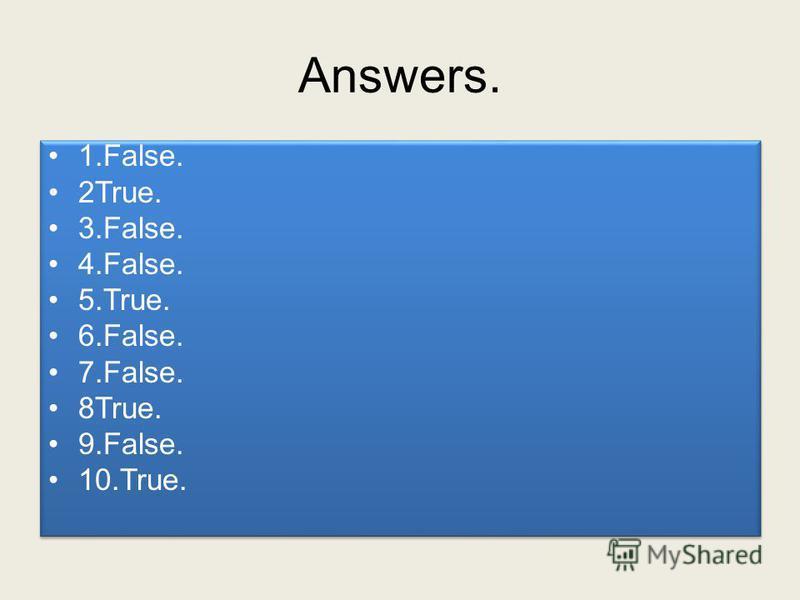 Answers. 1.False. 2True. 3.False. 4.False. 5.True. 6.False. 7.False. 8True. 9.False. 10.True. 1.False. 2True. 3.False. 4.False. 5.True. 6.False. 7.False. 8True. 9.False. 10.True.