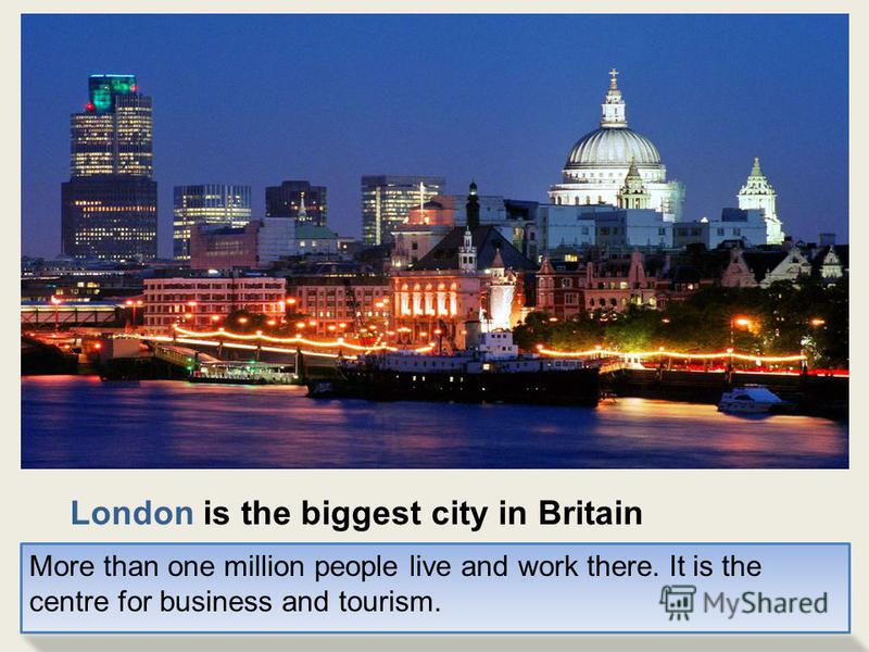 London is the biggest city in Britain More than one million people live and work there. It is the centre for business and tourism.