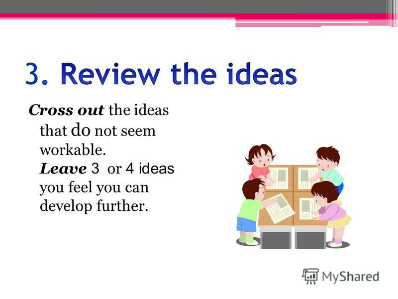 Cross out the ideas that do not seem workable. Leave 3 or 4 ideas you feel you can develop further.